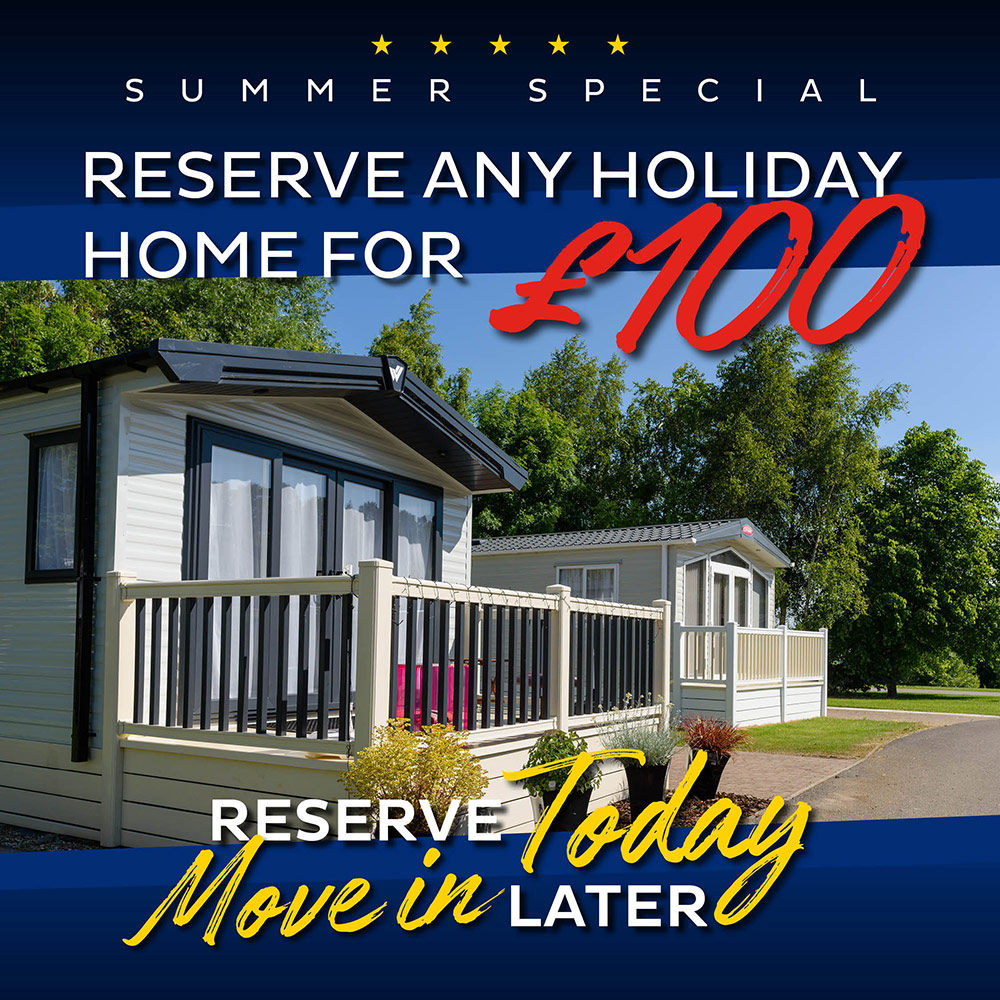 Summer Special - Reserve any holiday home for £100. Reserve today, move in later.